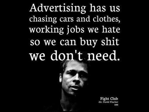 """""""הפרסומות גורמות לנו לרדוף אחרי מכוניות ובגדים, לעבוד בעבודות שאנחנו שונאים כדי לקנות דברים שאנחנו לא צריכים."""""""