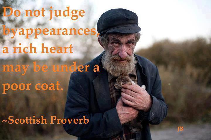 """""""אל תשפטו אנשים לפי מראה, לב עשיר עשוי להסתתר מאחורי מעיל זול."""""""
